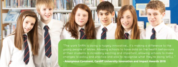 School children smiling at the camera with a quote displayed bottom right that reads The work SHRN is doing is hugely innovative...its making a difference to the young people of Wales. Allowing schools to have data on the health behaviours of their students is incredibly exciting and important, allowing schools to make changes to policy and practice and also to recognise what they are doing WELL